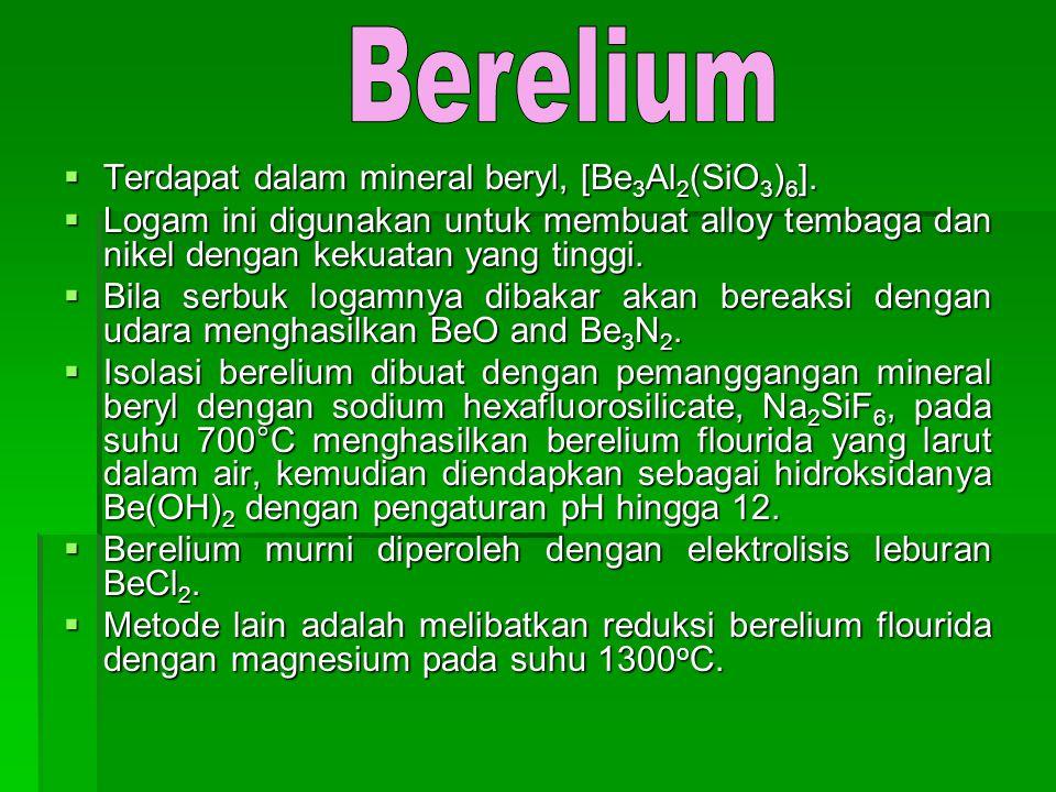 Berelium Terdapat dalam mineral beryl, [Be3Al2(SiO3)6].
